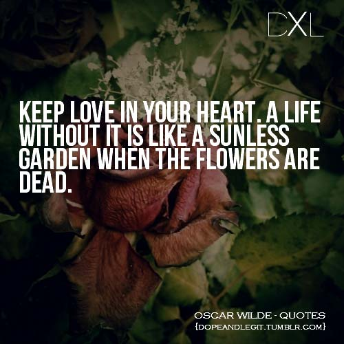 Keep love in your heart, A life without it is like a sunless garden when the flowers are dead