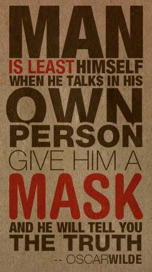 Man is least himself when he talks in his own person, Give him a mask and he will tell you the truth