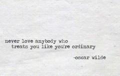 Never love anybody who treats you like you're ordinary
