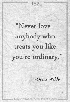 Never love anybody who treats you live you're ordinary