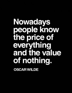 Nowadays people know the price of everything and the value of nothing