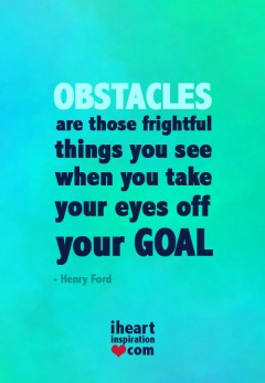 Obstacles are those firghtful things you see when you take your eyes off your GOAL