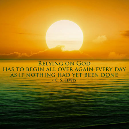 Relying on God has to begin all over agin every day, as if nothing had yet been done
