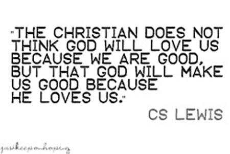The Christian does not think God will love us because we are good, But that God will make us good because He loves us
