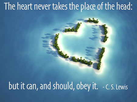 The heart never takes the place of the head, but it can, and should, obey it