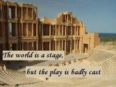 The world is a stage, but the play is badly cast