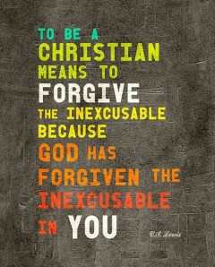 To be a Christian means to forgive the inexcusable because God has forgiven the inexcusable in you