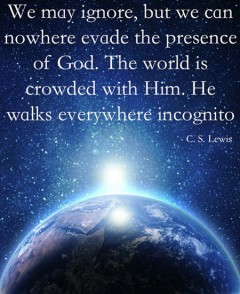 We may ignore, but we can nowhere evade the presence of God. The world is crowded with Him. He walks everywhere incognito
