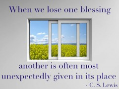 When we lose one blessing, another is often unexpectedly given in its place