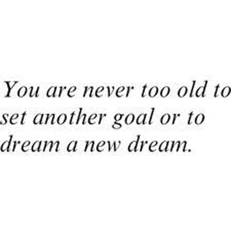 You are never too old to set another goal, or to dream a new dream