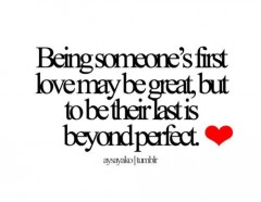 Being someone's first love may be great, but to be their last is beyond perfect