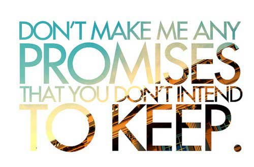 Don't make me any promises that you don't intend to keep