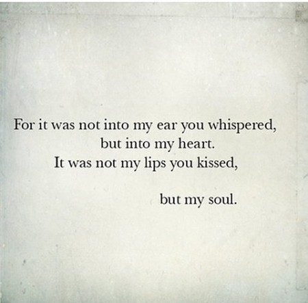 For it was not into my ear you whispered, but into my heart, It was not my lips you kissed, but my soul