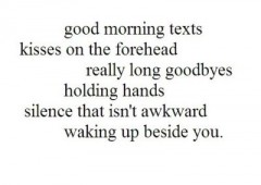 Good morning tets, kisses on the forehead, really long goodbyes, holding hands, silence that isn't awkward, waking up beside you