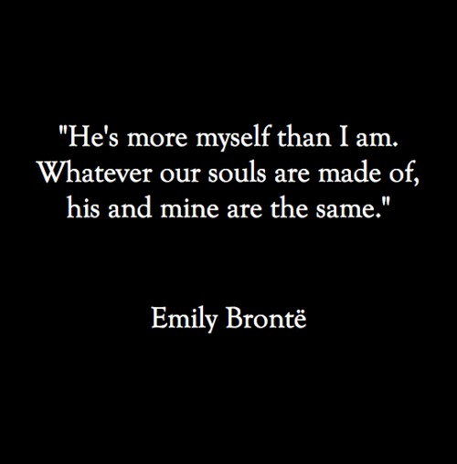 He's more myself than I am, Whatever our souls are made of, his and mine are the same
