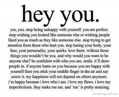Hey you, yes, you, Stop being unhappy with yourself, You are perfect