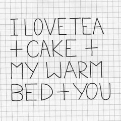 I love tea and cake and my warm bed and you