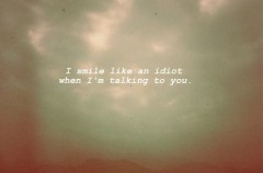 I smile like an idiot when I'm talking to you