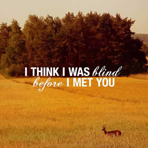 I think I was blind before I met you