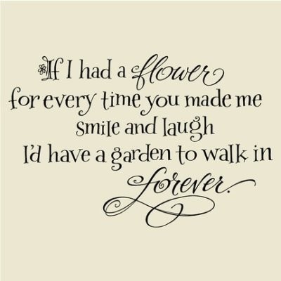 If I had a flower for every time you made me smile and laught, I'd have a garden to walk in forever