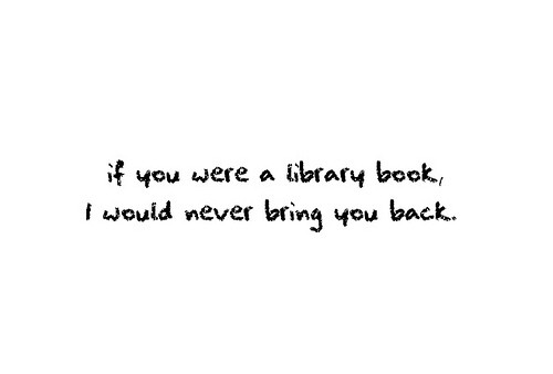 If you were a library book, I would never bring you back