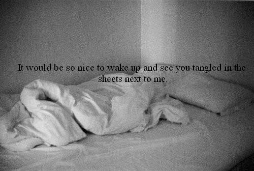 It would be so nice to wake up and see you tangled in the sheets next to me