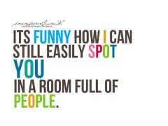It's funny how I can still easily spot you in a room full of people