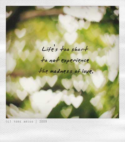 Life is too short, to not experience the madness of love