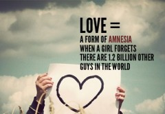 Love, a form of amnesia when a girl forgets there are 1,2 billion other guys in the world
