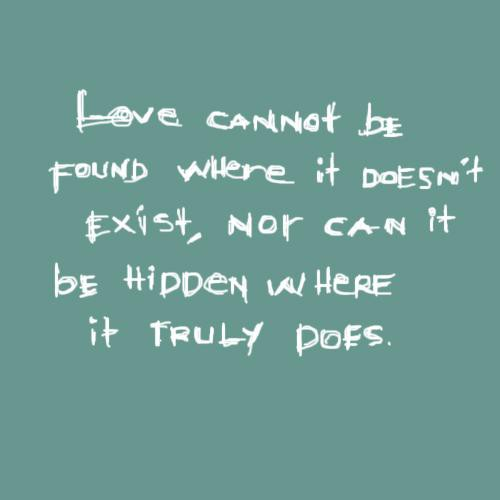 Love cannot be found where it doesn't exist, nor can it be hidden where it truly does
