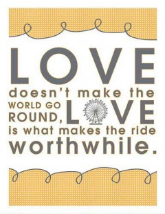 Love doesn't make the world go round, Love is what makes the ride worthwhile