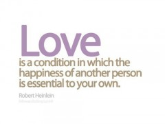 Love is a condition in which the happiness of another person is essential to your own