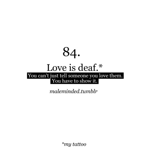 Love is deaf, You cant just tell someone you love them, You have to ...