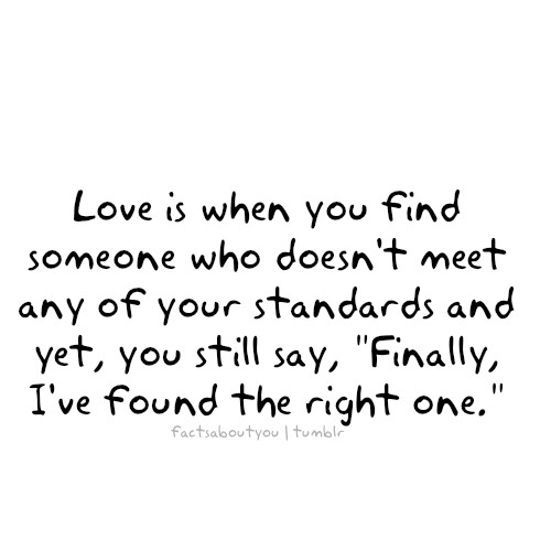 Love is when you find someone who doesn't meet any of your standards and yet, you still say, Finally, I've found the right one
