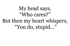 My head says, Who cares, But then my heart whispers, You do, stupid