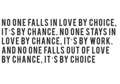No one falls in love by choice, it's by chance, No one stays in love by chance, it's by work, And no one falls out of love by chance, it's by choice