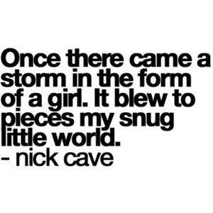 Once there came a storm in the form of a girl, It blew to pieces my snug little world