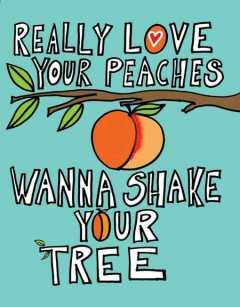 Really love your peaches, wanna shake your tree