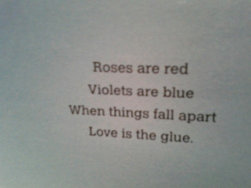 Roses are red, Violets are blue, When things fall apart, Love is the glue