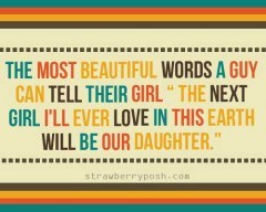 The most beautiful words a guy can tell their girl, the next girl I'll ever love in this earth will be our daugther