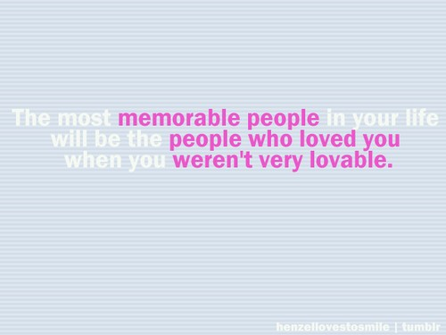 The most memorable people in your life, will be the people who loved you when you weren't lovable