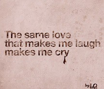 The same love that makes me laugh, makes me cry