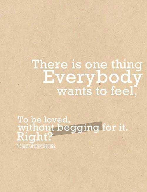 There is one thig everybody wants to feel, To be loved without begging for it