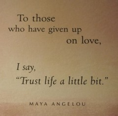 To those who have given up on love, I say, trust life a little bit