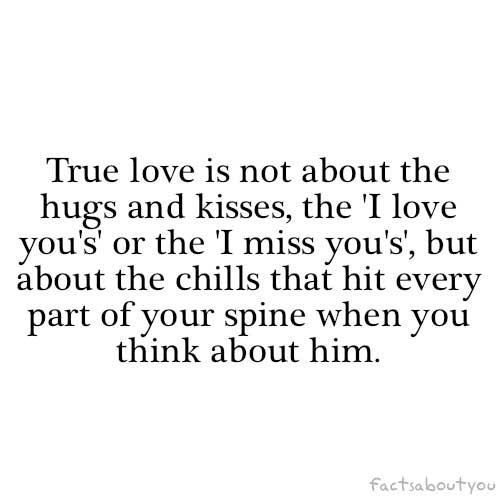 True love is not about the hugs and kisses, the I love you's or the I miss you's, but about the chills that hit every part of your spine when you think about him