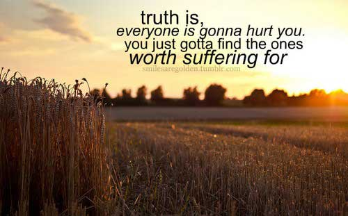 Truth is, everyone is gonna hurt you, you just gott find one woth suffering for