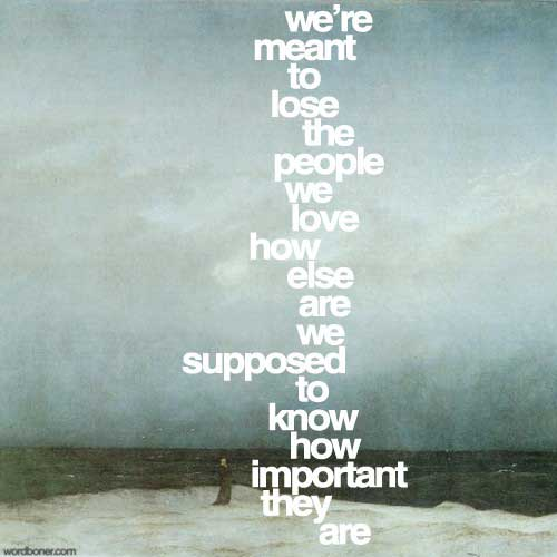 We're meant to lose the people we love, who else are we supposed to know how important they are