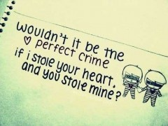 Wouldn't it be the perfect crime, if I stole your heart and you stole mine