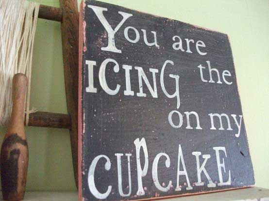 You are the icing on my cupcake
