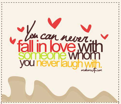 You can never fall in love with someone whom you never laugh with